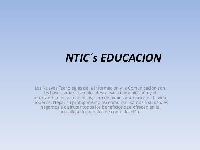 NTIC´s EDUCACION Las Nuevas Tecnologías de la Información y la Comunicación son las bases sobre las cuales descansa la com...
