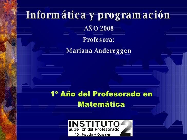 Informática y programación  AÑO 2008 Profesora: Mariana Andereggen   1º Año del Profesorado en Matemática