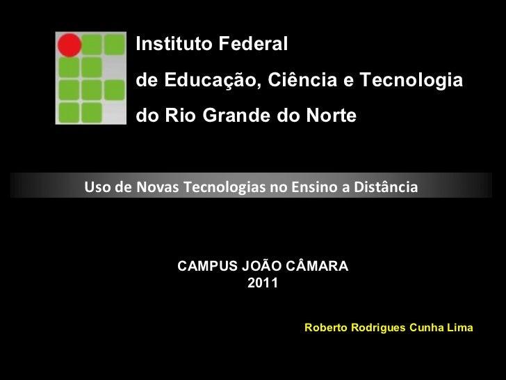 Instituto Federal  de Educação, Ciência e Tecnologia do Rio Grande do Norte CAMPUS JOÃO CÂMARA 2011 Roberto Rodrigues Cunh...