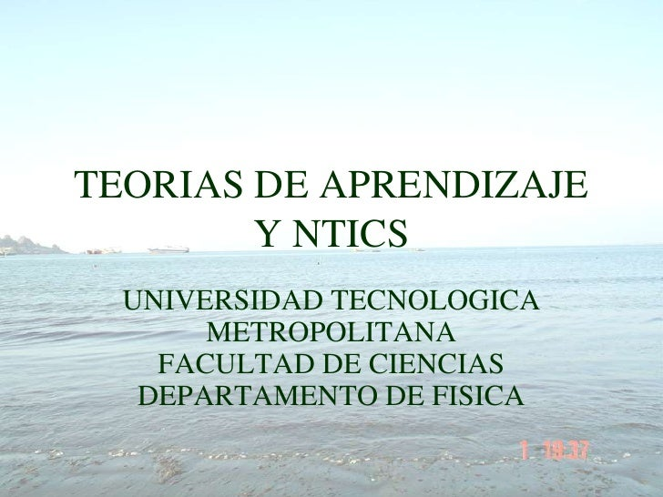 TEORIAS DE APRENDIZAJE Y NTICS<br />UNIVERSIDAD TECNOLOGICA METROPOLITANAFACULTAD DE CIENCIAS DEPARTAMENTO DE FISICA<br />