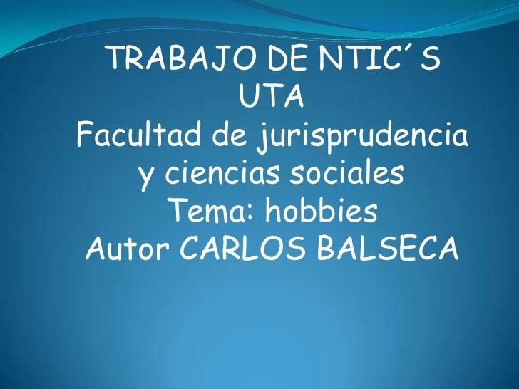 TRABAJO DE NTIC´S           UTAFacultad de jurisprudencia    y ciencias sociales      Tema: hobbiesAutor CARLOS BALSECA