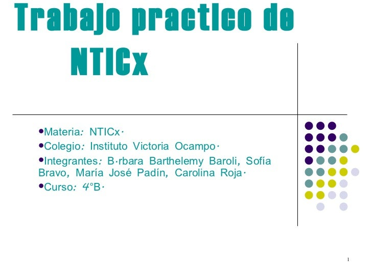 Trabajo practico de NTICx  <ul><li>Materia: NTICx. </li></ul><ul><li>Colegio: Instituto Victoria Ocampo. </li></ul><ul><li...