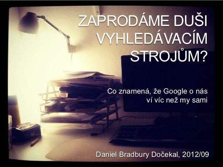ZAPRODÁME DUŠI  VYHLEDÁVACÍM      STROJŮM?    Co znamená, že Google o nás             ví víc než my sami Daniel Bradbury D...
