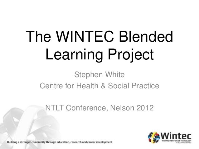 The WINTEC Blended  Learning Project           Stephen White Centre for Health & Social Practice  NTLT Conference, Nelson ...