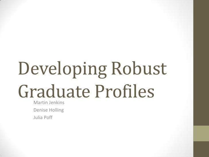 Developing Robust Graduate Profiles<br />Martin Jenkins<br />Denise Holling<br />Julia Poff<br />