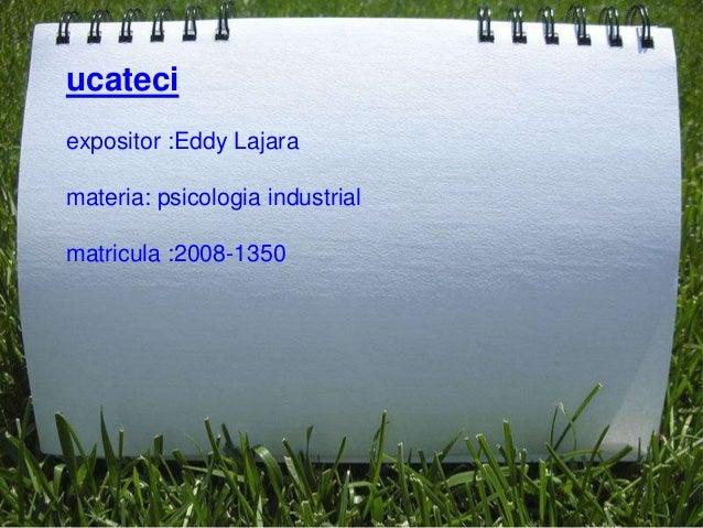 ucateciexpositor :Eddy Lajaramateria: psicologia industrialmatricula :2008-1350