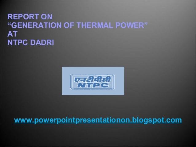 "REPORT ON ""GENERATION OF THERMAL POWER"" AT NTPC DADRI www.powerpointpresentationon.blogspot.com"
