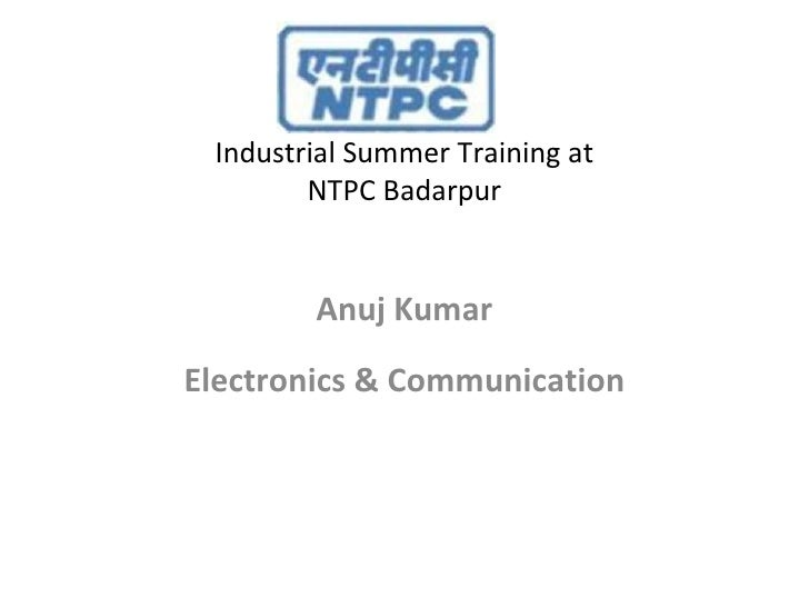 Industrial Summer Training at NTPC Badarpur <ul><li>Anuj Kumar </li></ul><ul><li>Electronics & Communication </li></ul>