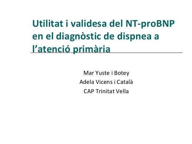 Utilitat i validesa del NT-proBNPen el diagnòstic de dispnea al'atenció primària           Mar Yuste i Botey          Adel...