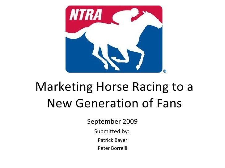 Marketing Horse Racing to a New Generation of Fans September 2009 Submitted by:  Patrick Bayer Peter Borrelli
