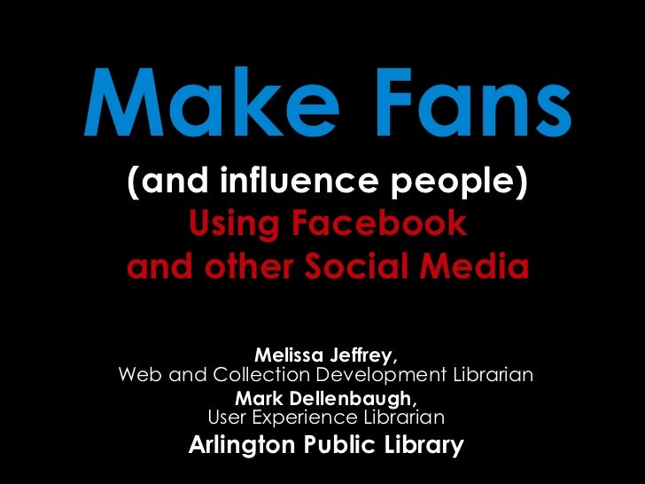 Make Fans(and influence people)Using Facebookand other Social Media<br />Melissa Jeffrey, Web and Collection Development L...