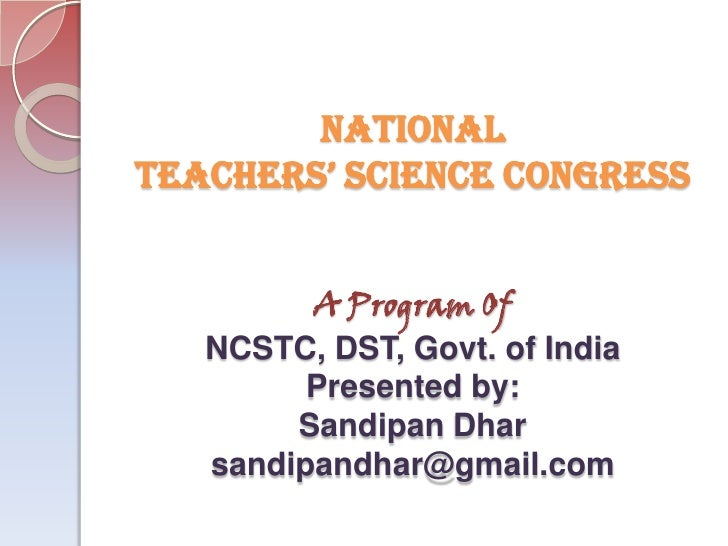 NATIONALTEACHERS' SCIENCE CONGRESS         A Program Of   NCSTC, DST, Govt. of India         Presented by:        Sandipan...