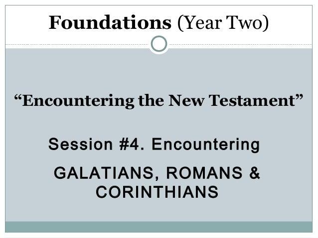 "Foundations (Year Two)""Encountering the New Testament""   Session #4. Encountering    GALATIANS, ROMANS &        CORINTHIANS"