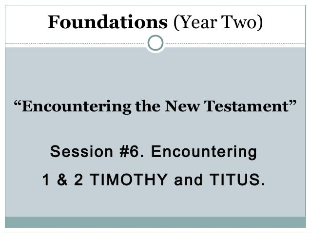 "Foundations (Year Two)""Encountering the New Testament""    Session #6. Encountering   1 & 2 TIMOTHY and TITUS."