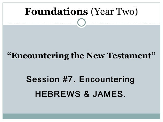 "Foundations (Year Two)""Encountering the New Testament""    Session #7. Encountering      HEBREWS & JAMES."