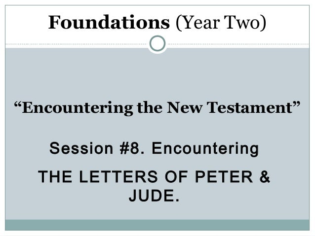"Foundations (Year Two)""Encountering the New Testament""   Session #8. Encountering  THE LETTERS OF PETER &           JUDE."