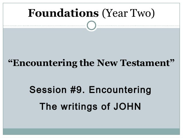 """Foundations (Year Two)""""Encountering the New Testament""""    Session #9. Encountering      The writings of JOHN"""