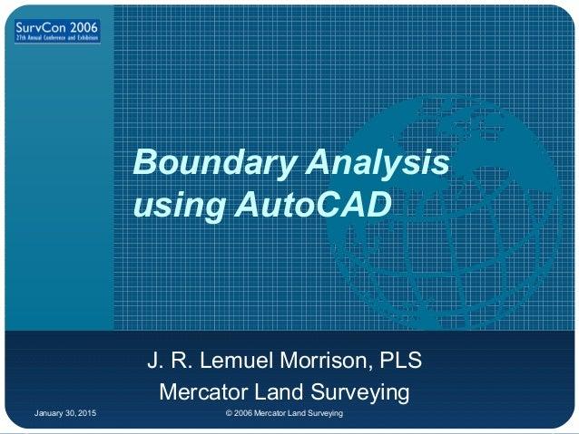 January 30, 2015 © 2006 Mercator Land Surveying Boundary Analysis using AutoCAD J. R. Lemuel Morrison, PLS Mercator Land S...