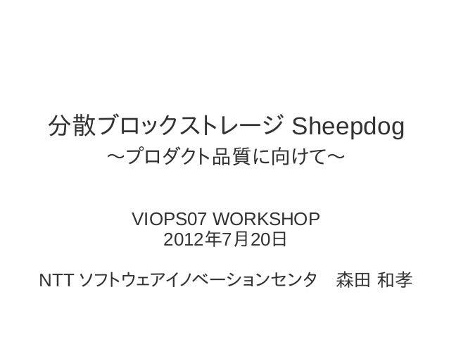 分散ブロックストレージ Sheepdog 〜プロダクト品質に向けて〜 VIOPS07 WORKSHOP 2012年7月20日 NTT ソフトウェアイノベーションセンタ 森田 和孝