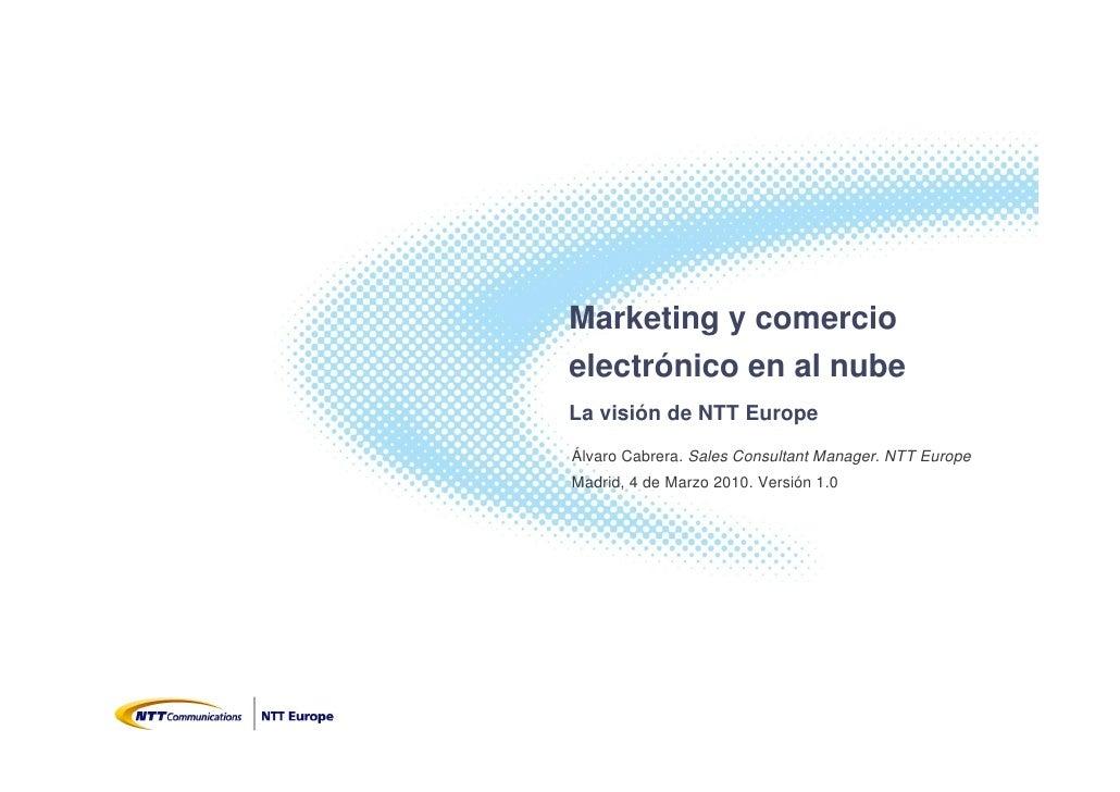 Marketing y comercio electrónico en al nube La visión de NTT Europe Álvaro Cabrera. Sales Consultant Manager. NTT Europe M...
