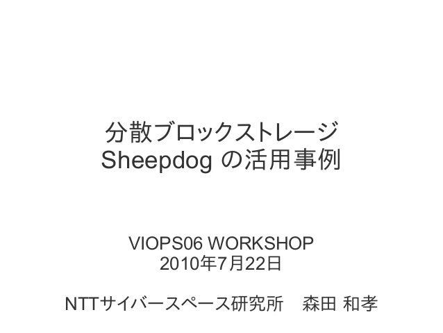 分散ブロックストレージ Sheepdog の活用事例 VIOPS06 WORKSHOP 2010年7月22日 NTTサイバースペース研究所 森田 和孝