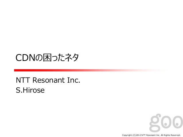 Copyright:(C)2012 NTT Resonant Inc. All Rights Reserved. CDNの困ったネタ NTT Resonant Inc. S.Hirose