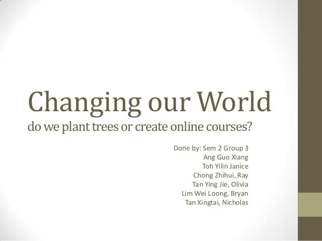 Changing our World do we plant trees or create online courses? Done by: Sem 2 Group 3 Ang Guo Xiang Toh Yilin Janice Chong...