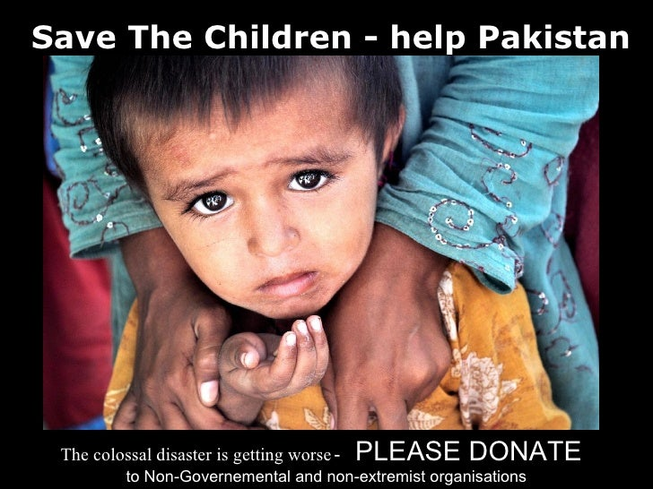 Save The Children - help Pakistan      The colossal disaster is getting worse -   PLEASE DONATE           to Non-Governeme...