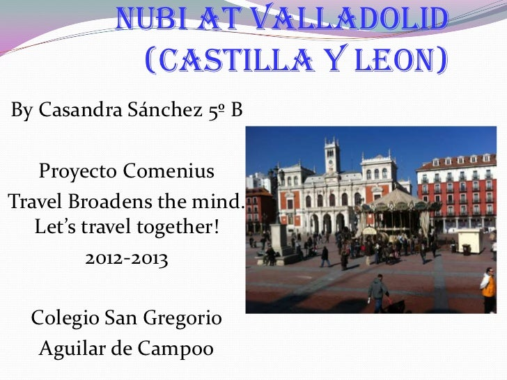 NUBI AT VALLADOLID            (CASTILLA Y LEON)By Casandra Sánchez 5º B   Proyecto ComeniusTravel Broadens the mind.   Let...