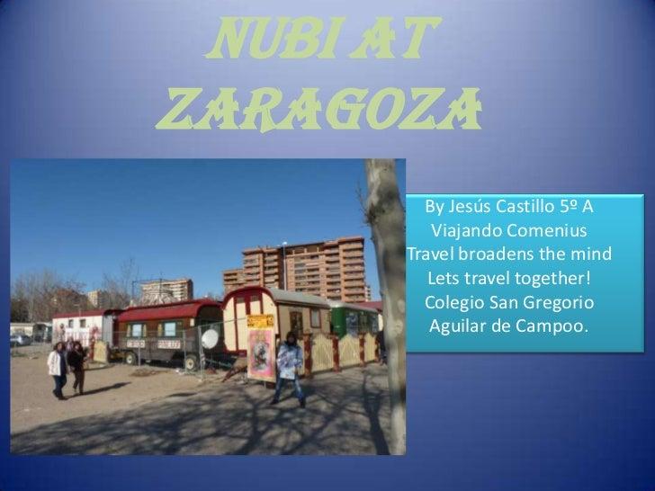 NUBI ATZARAGOZA        By Jesús Castillo 5º A         Viajando Comenius      Travel broadens the mind         Lets travel ...