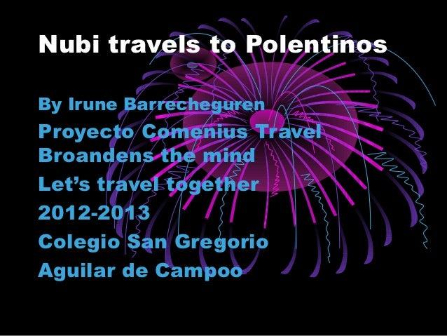 Nubi travels to PolentinosBy Irune BarrechegurenProyecto Comenius TravelBroandens the mindLet's travel together2012-2013Co...