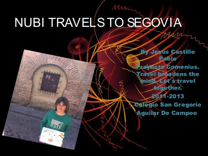 NUBI TRAVELS TO SEGOVIA                  By Jesús Castillo                        Pablo                Proyecto Comenius. ...