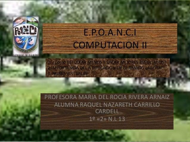 E.P.O.A.N.C.I COMPUTACION II PROFESORA MARIA DEL ROCIA RIVERA ARNAIZ ALUMNA RAQUEL NAZARETH CARRILLO CARDELL 1º «2» N.L 13...