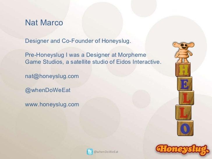 Nat Marco Designer and Co-Founder of Honeyslug. Pre-Honeyslug I was a Designer at Morpheme Game Studios, a satellite studi...