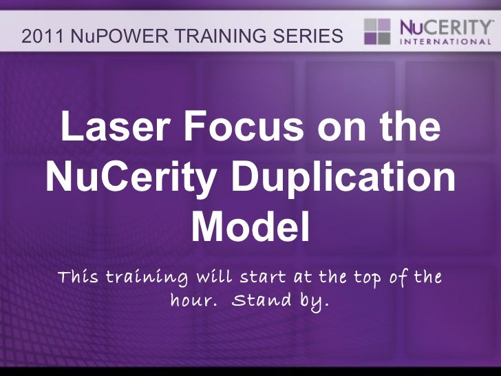 Laser Focus on the NuCerity Duplication Model This training will start at the top of the hour.  Stand by. 2011 NuPOWER TRA...