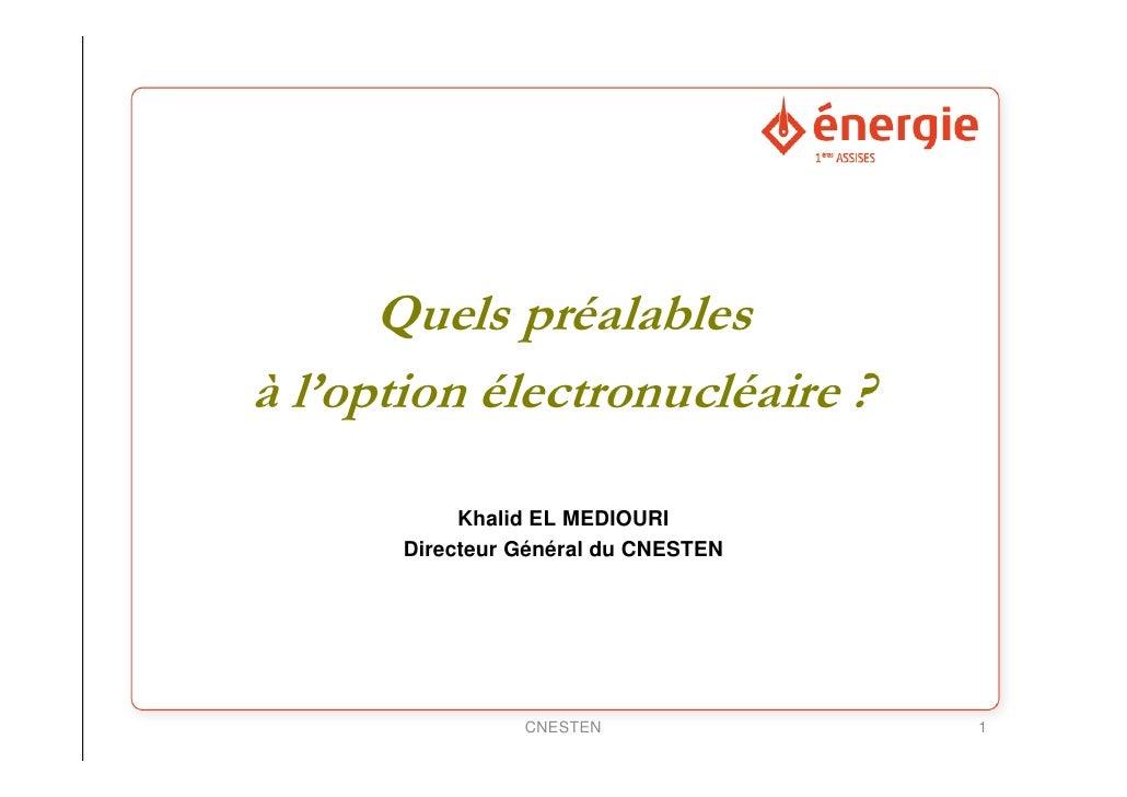Quels préalables à l'option électronucléaire ?              Khalid EL MEDIOURI        Directeur Général du CNESTEN        ...