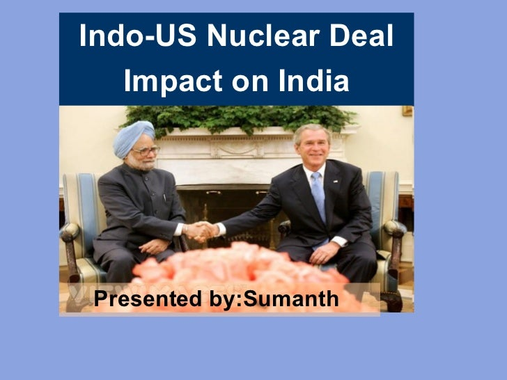 Presented by:Sumanth   Indo-US Nuclear Deal Impact on India