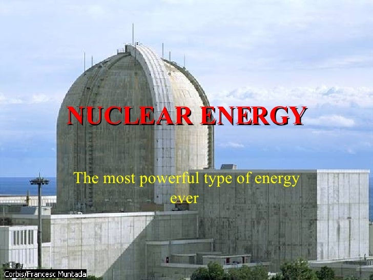 NUCLEAR ENERGY The most powerful type of energy ever