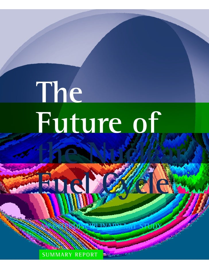 The Future of the Nuclear Fuel Cycle AN INTERDISCIPLINARY MIT STUDY   SUMMARY REPORT