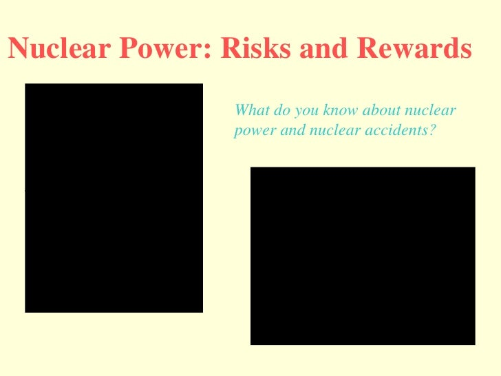 Nuclear Power: Risks and Rewards What do you know about nuclear  power and nuclear accidents?