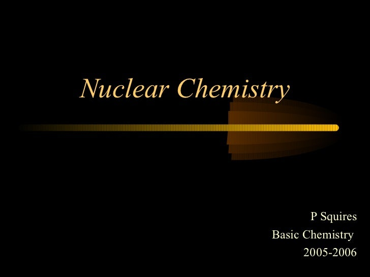 Nuclear Chemistry                      P Squires               Basic Chemistry                     2005-2006