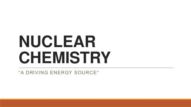 "NUCLEAR CHEMISTRY ""A DRIVING ENERGY SOURCE"""