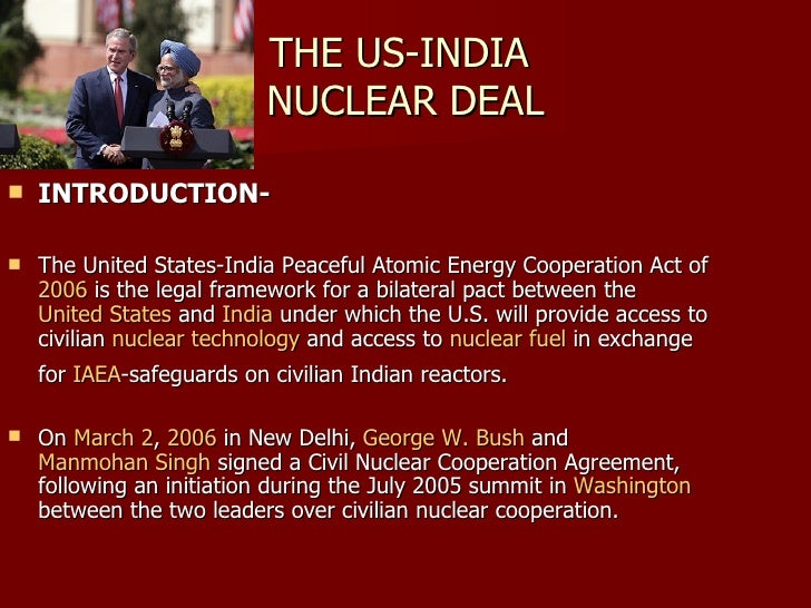 THE US-INDIA  NUCLEAR DEAL <ul><li>INTRODUCTION- </li></ul><ul><li>The United States-India Peaceful Atomic Energy Cooperat...