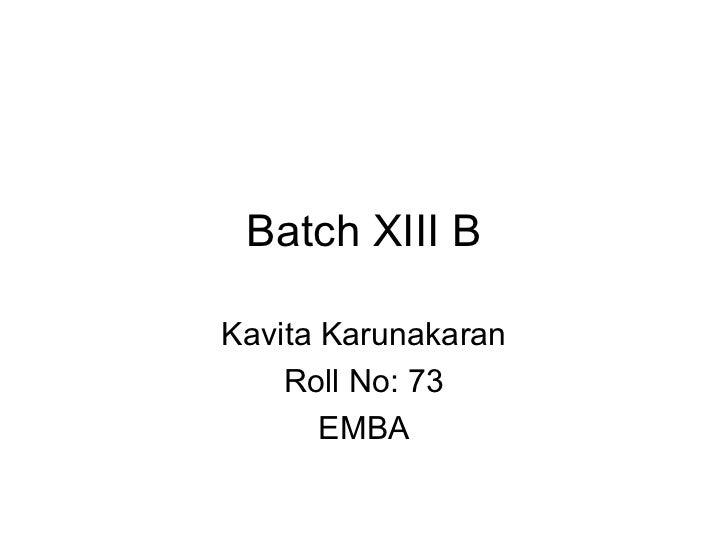 Batch XIII B Kavita Karunakaran Roll No: 73 EMBA