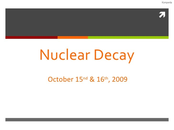 Nuclear Decay October 15 nd  & 16 th , 2009