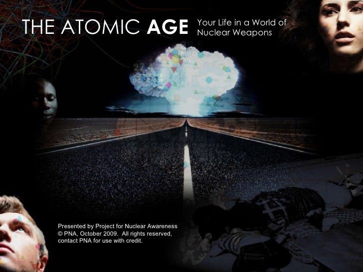 Your Life in a World of  Nuclear Weapons THE ATOMIC  AGE Presented by Project for Nuclear Awareness © PNA, October 2009.  ...