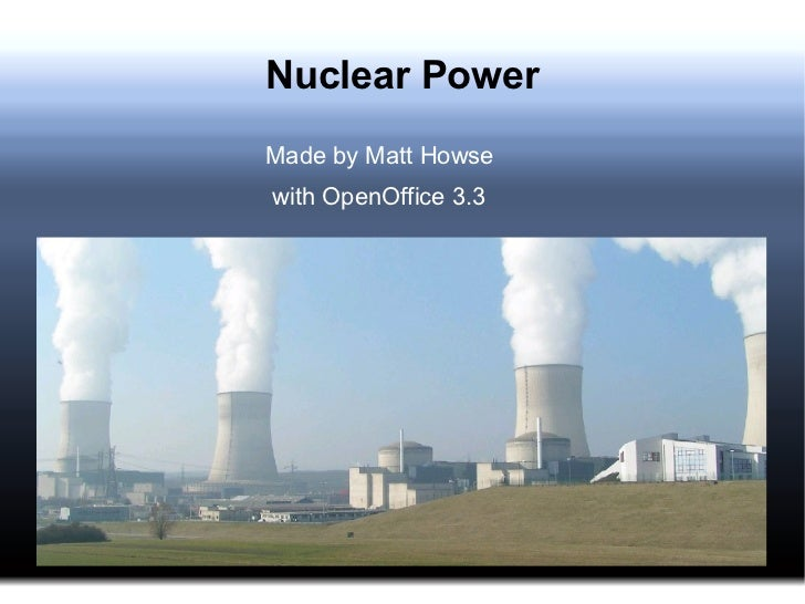 Nuclear Power <ul>Made by Matt Howse with OpenOffice 3.3 </ul>