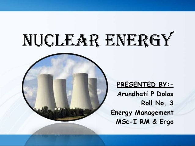 NUCLEAR ENERGY PRESENTED BY:Arundhati P Dolas Roll No. 3 Energy Management MSc-I RM & Ergo