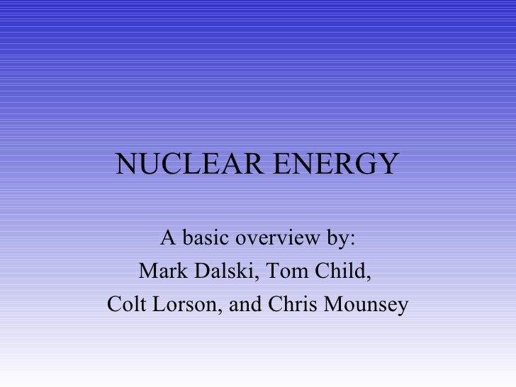 NUCLEAR ENERGY A basic overview by: Mark Dalski, Tom Child,  Colt Lorson, and Chris Mounsey
