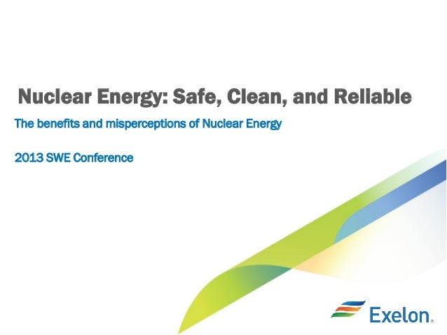Nuclear Energy: Safe, Clean, and Reliable The benefits and misperceptions of Nuclear Energy